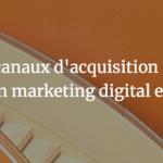Canaux d'acquisition - Quels canaux d'acquisition utiliser pour son marketing digital en 2019 ?