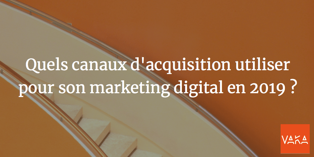 Canaux d'acquisition - Quels canaux d'acquisition utiliser pour son marketing digital en 2019 ?