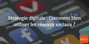 Strategie digitale : Comment bien utiliser les réseaux sociaux ?