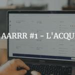Matrice AARRR #1 - L'ACQUISITION