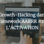 Le Growth-Hacking dans la framework AARRR #2 - L'ACTIVATION