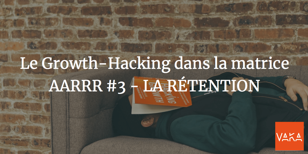 Le Growth-Hacking dans la matrice AARRR #3 - LA RÉTENTION