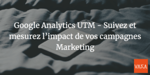 Google Analytics UTM - Suivez et mesurez l'impact de vos campagnes Marketing