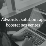 Google Adwords : solution rapide pour booster ses ventes