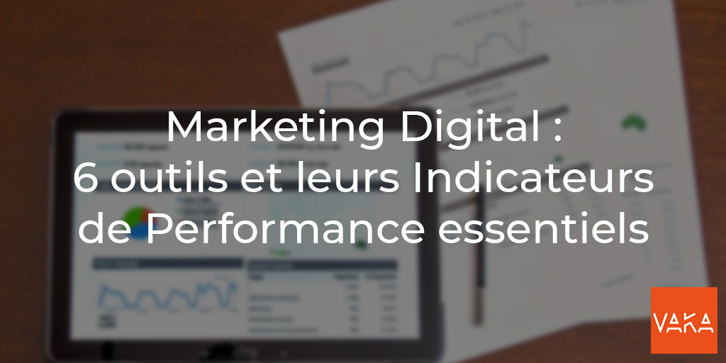 Vaka - Marketing Digital - 6 outils et leurs indicateurs de performance essentiels