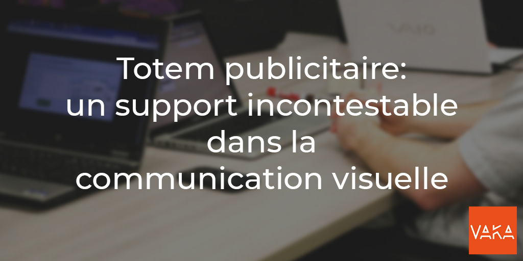 Vaka - Totem publicitaire - un support incontestable